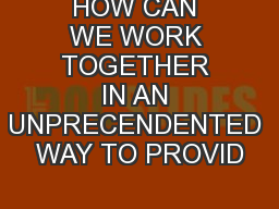 HOW CAN WE WORK TOGETHER IN AN UNPRECENDENTED WAY TO PROVID