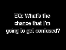 EQ: What's the chance that I'm going to get confused?