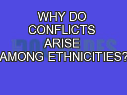 WHY DO CONFLICTS ARISE AMONG ETHNICITIES?