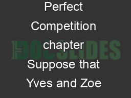 Perfect Competition and the Supply Curve Section  Perfect Competition chapter Suppose that Yves and Zoe are neighboring farmers both of whom grow organic tomatoes