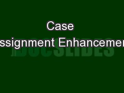 Case Assignment Enhancement