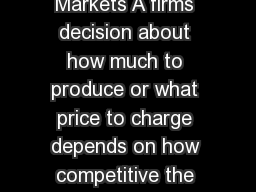 Perfectly Competitive Markets A firms decision about how much to produce or what price to charge depends on how competitive the market structure is