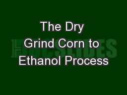 The Dry Grind Corn to Ethanol Process