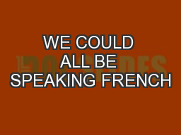 WE COULD ALL BE SPEAKING FRENCH