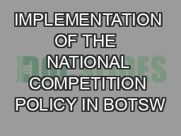 IMPLEMENTATION OF THE  NATIONAL COMPETITION POLICY IN BOTSW