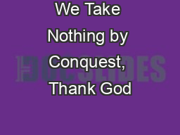 We Take Nothing by Conquest, Thank God PowerPoint PPT Presentation