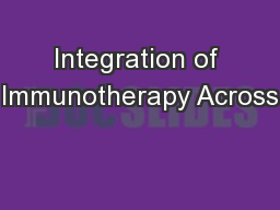 Integration of Immunotherapy Across PowerPoint PPT Presentation