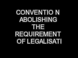 CONVENTIO N ABOLISHING THE REQUIREMENT OF LEGALISATI