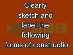Clearly sketch and label the following forms of constructio