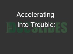 Accelerating Into Trouble: