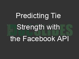 Predicting Tie Strength with the Facebook API PowerPoint PPT Presentation