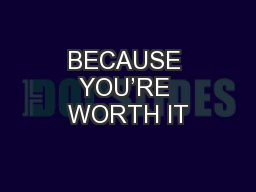 BECAUSE YOU�RE WORTH IT