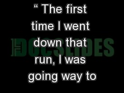 """"""" The first time I went down that run, I was going way to"""