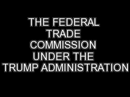 THE FEDERAL TRADE COMMISSION UNDER THE TRUMP ADMINISTRATION