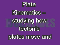 Plate Kinematics – studying how tectonic plates move and