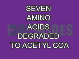 SEVEN AMINO ACIDS DEGRADED TO ACETYL COA