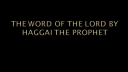 THE WORD OF THE LORD BY HAGGAI THE PROPHET