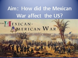 Aim:  How did the Mexican War affect  the US?