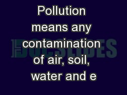 Pollution means any contamination of air, soil, water and e
