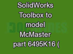 Use the SolidWorks Toolbox to model McMaster part 6495K16 ( PowerPoint PPT Presentation