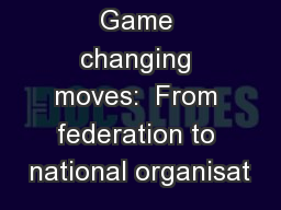 Game changing moves:  From federation to national organisat