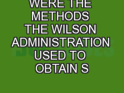 WERE THE METHODS THE WILSON ADMINISTRATION USED TO OBTAIN S