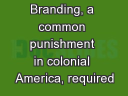 Branding, a common punishment in colonial America, required