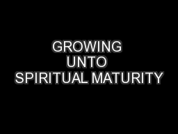 GROWING UNTO SPIRITUAL MATURITY