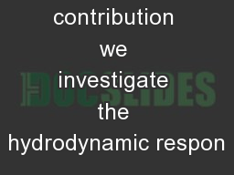 In this contribution we investigate the hydrodynamic respon