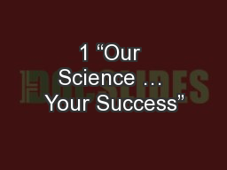 """1 """"Our Science … Your Success"""""""