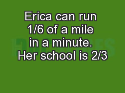 Erica can run 1/6 of a mile in a minute. Her school is 2/3