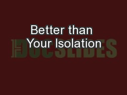 Better than Your Isolation