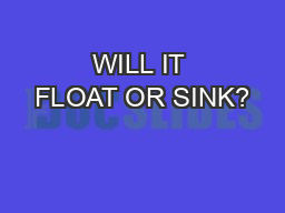 WILL IT FLOAT OR SINK?