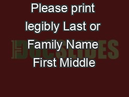 Please print legibly Last or Family Name First Middle