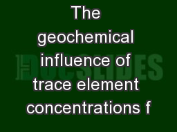 The geochemical influence of trace element concentrations f
