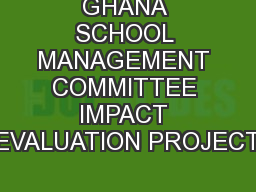 GHANA SCHOOL MANAGEMENT COMMITTEE IMPACT EVALUATION PROJECT
