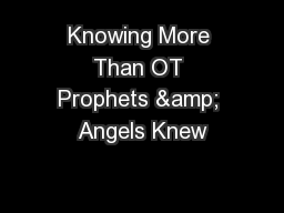 Knowing More Than OT Prophets & Angels Knew PowerPoint PPT Presentation
