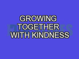 GROWING TOGETHER WITH KINDNESS PowerPoint PPT Presentation
