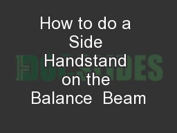 How to do a Side Handstand on the Balance  Beam PowerPoint PPT Presentation