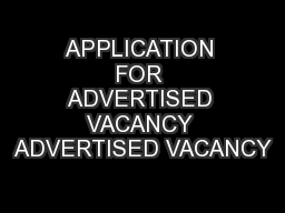 APPLICATION FOR ADVERTISED VACANCY ADVERTISED VACANCY