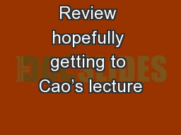 Review hopefully getting to Cao's lecture