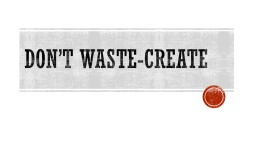 Don't waste-create