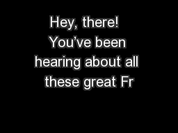 Hey, there!  You've been hearing about all these great Fr