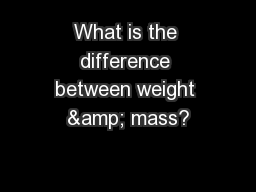 What is the difference between weight & mass?