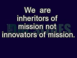 We  are inheritors of mission not innovators of mission.