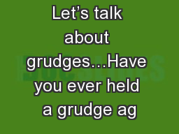 Let's talk about grudges…Have you ever held a grudge ag