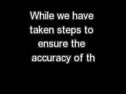While we have taken steps to ensure the accuracy of th