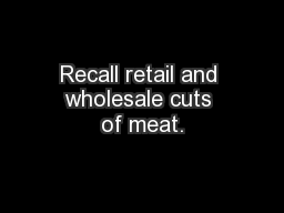 Recall retail and wholesale cuts of meat.