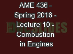 AME 436 - Spring 2016 - Lecture 10 - Combustion in Engines PowerPoint PPT Presentation