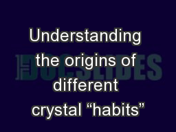 "Understanding the origins of different crystal ""habits"""